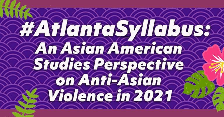 #AtlantaSyllabus: An Asian American Studies Perspective on Anti-Asian Violence in 2021